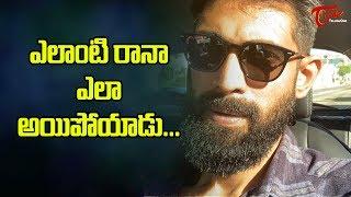 ఎలాంటి రానా ఎలా అయిపోయాడు? | Rana Latest News | TeluguOne - TELUGUONE