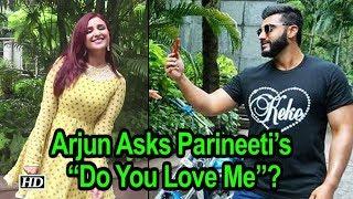 "Arjun Asks Pari ""Do You Love Me""? Parineeti's gives quirky reply - IANSINDIA"