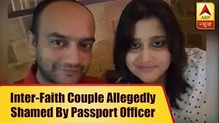 Lucknow: Inter-Faith couple allegedly shamed by passport officer, husband asked to convert - ABPNEWSTV