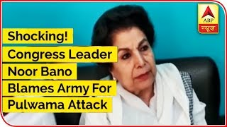 Shocking! Congress Leader Noor Bano Blames Army For Pulwama Attack - ABPNEWSTV