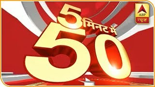 Latest News Of The Day In Super-Fast Speed | Top 50 | ABP News - ABPNEWSTV