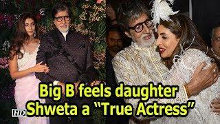 "Big B feels daughter Shweta a ""True Actress"" - IANSINDIA"