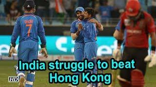 Asia Cup 2018 : India struggle to beat minnows Hong Kong - IANSINDIA