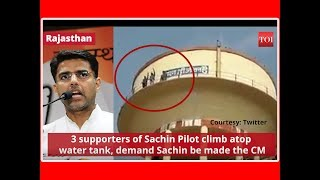 Rajasthan: 3 supporters of Sachin Pilot climb atop water tank, demand Sachin be made the CM - TIMESOFINDIACHANNEL