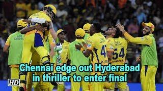 IPL 2018 | Chennai edge out Hyderabad in thriller to enter final - IANSINDIA
