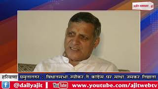 video : यमुनानगर : विधानसभा स्पीकर ने कांग्रेस पर साधा जमकर निशाना