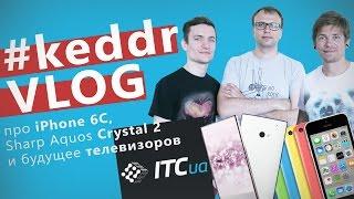 iPhone 6C, Sharp Aquos Crystal 2 и будущее телевизоров - KeddrVLOG 2.0 (E11)