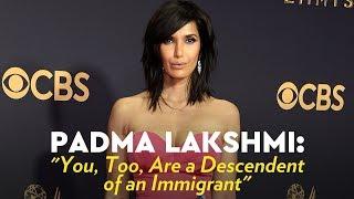 "Padma Lakshmi: ""You, Too, Are a Descendent of an Immigrant"" - POPSUGARTV"