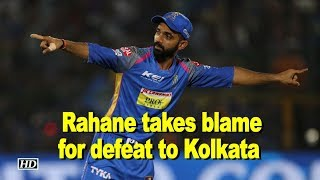 IPL 2018 | Rahane takes blame for defeat to KKR - IANSINDIA