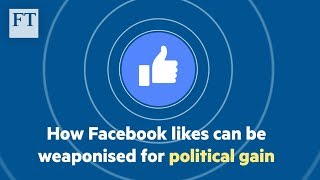 How Facebook 'likes' can be weaponised for political gain - FINANCIALTIMESVIDEOS