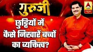 GuruJi With Pawan Sinha: How to polish children's personality during summer holidays? - ABPNEWSTV