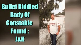 J&K: Bullet-riddled body of police constable abducted by terrorists, recovered - ABPNEWSTV