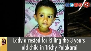 Lady arrested for killing the 3 years old child in Trichy Palakarai