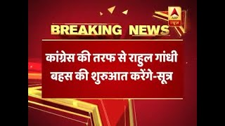Congress president Rahul Gandhi to begin the discussion from Congress' side: source - ABPNEWSTV