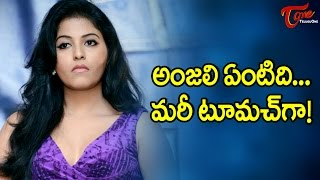 Anjali What's This… You Are Too Much! #FilmGossips - TELUGUONE