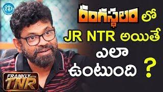 రంగస్థలం లో Jr NTR అయితే ఎలా ఉంటుంది..? - Sukumar || #Rangasthalam || Frankly With TNR - IDREAMMOVIES