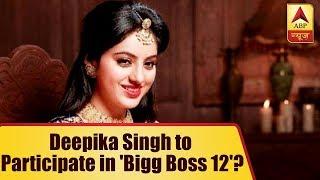 'Diya Aur Baati Hum' actress Deepika Singh to participate in 'Bigg Boss 12'? - ABPNEWSTV