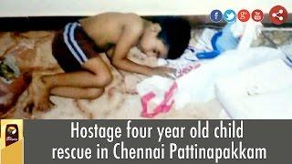 Hostage four year old child rescue in Chennai Pattinapakkam