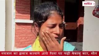 video : नवजात का इलाज करवाने आये पिता पर चढ़ी बेकाबू कार, मौत