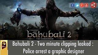 Bahubali 2 – Two minute clipping leaked : Police arrest a graphic designer