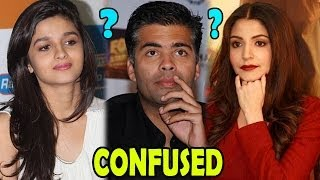 Karan Johar CONFUSED between Alia Bhatt and Anushka Sharma