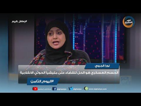 اليوم الثامن | نورا الجروي: الحسم العسكري هول الحل للقضاء على مليشيا الحوثي الانقلابية