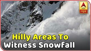 Skymet Weather Report: Hilly areas to witness snowfall even today - ABPNEWSTV