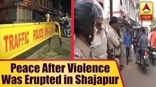 Peace after violence was erupted in Shajapur, Section 144 imposed - ABPNEWSTV