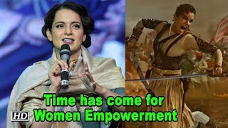 ime has come for Women Empowerment:  Kangana | Manikarnika:The Queen.. - BOLLYWOODCOUNTRY