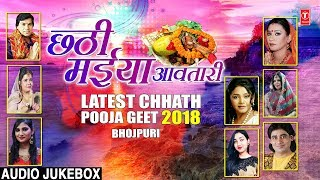 CHHATHI MAIYA AAVATARI LATEST CHHATH POOJA GEET 2018 AUDIO JUKEBOX - TSERIESBHAKTI