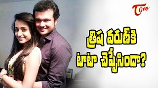 త్రిష వరుణ్ కి టాటా చెప్పేసిందా? | Trisha Goodbye to Varun ? - TELUGUONE