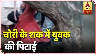 Twarit Dukh: Man brutally beaten in suspicion of stealing a mobile phone in UP's Ballia - ABPNEWSTV