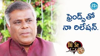 We Must Invest In Friendships - Ashish Vidyarthi    Dil Se With Anjali - IDREAMMOVIES