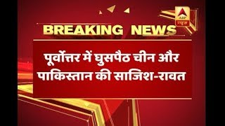 Infiltration in North-East is due to conspiracy of China and Pakistan: General Rawat - ABPNEWSTV