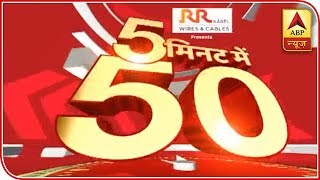 Watch top 50 news of the day in 5 minutes - ABPNEWSTV