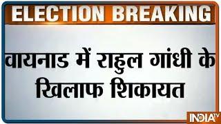 Lok Sabha Elections 2019: Wayanad में Rahul Gandhi के खिलाफ चुनाव आयोग से शिकायत - INDIATV