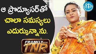 నేను ఆ ప్రొడ్యూసర్ తో చాలా సమస్యలు ఎదుర్కున్నాను. - Actress Shakeela || Frankly With TNR - IDREAMMOVIES