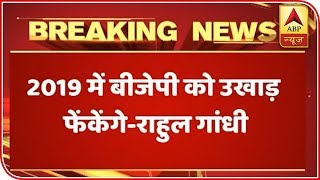 Won't stop until BJP is removed in 2019, says Rahul Gandhi - ABPNEWSTV
