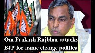 UP Cabinet Minister & SBSP Prez Om Prakash Rajbhar attacks BJP for name change politics - NEWSXLIVE