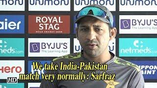 Asia Cup 2018   We take India-Pakistan match very normally: Sarfraz - IANSINDIA