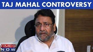 Prime Minister Modi Must Clarify His Stand On Taj Mahal Controversy, Says NCP's Nawab Malik - TIMESNOWONLINE