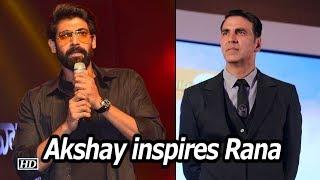 Rana Daggubati sees INSPIRATION in Akshay Kumar - IANSINDIA