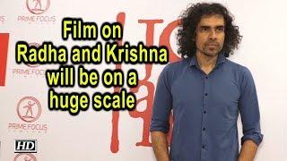 Film on Radha and Krishna will be on a huge scale says Imtiaz Ali - IANSLIVE