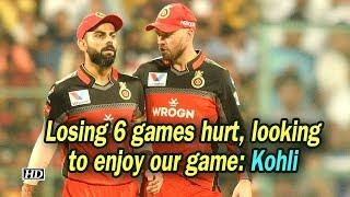 IPL 2019 | Losing 6 games hurt, looking to enjoy our game: Kohli - IANSINDIA