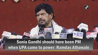 Video - UPA के सत्ता में आने पर Sonia Gandhi को PM बनना चाहिए था - Ramdas Athawale