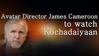 Avatar Director James Cameroon to watch Kochadaiyaan