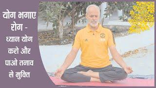 योग भगाए  रोग - ध्यान योग करो और पाओ तनाव से मुक्ति