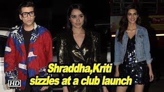 Shraddha Kapoor,Kriti Senon sizzles at a club launch - IANSINDIA