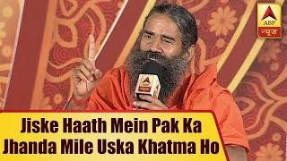 Jiske Haath Mein Pak Ka Jhanda Mile, Uska Namonishan Nahi Milna Chahiye: Baba Ramdev | ABP News - ABPNEWSTV