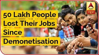 50 Lakh People Lost Their Jobs Since Demonetisation: Reports - ABPNEWSTV